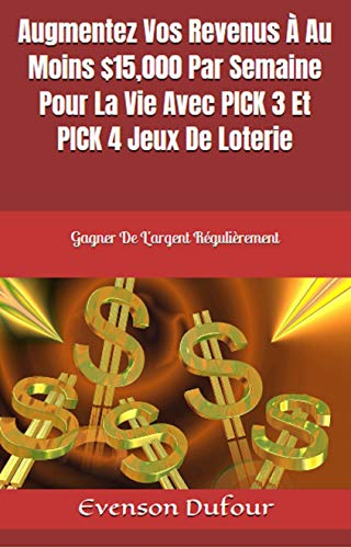 Couverture du livre Augmentez Vos Revenus À Au Moins $15,000 Par Semaine Pour La Vie Avec PICK 3 Et PICK 4 Jeux  De Loterie: Gagner De L'argent Régulièrement