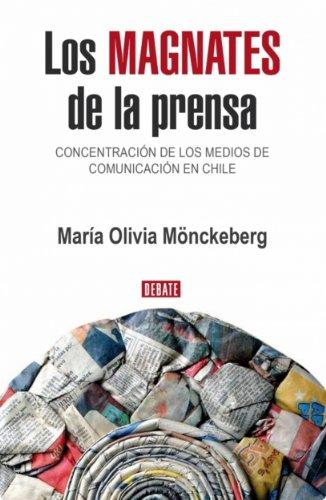 Los Magnates de la Prensa: Concentracion de los medios de Comunicacion en Chile por Maria Olivia Monckeberg