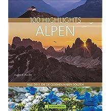 100 Highlights Alpen: Alle Ziele, die Sie gesehen haben sollten