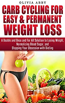 Carb Cycling For Easy & Permanent Weight Loss: A Doable and Once and For All Solution to Losing Weight, Normalizing Blood Sugar, and Stopping Your Obsession with Dieting (English Edition) di [Abby, Olivia]