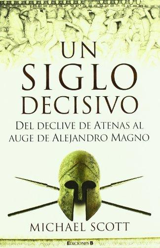 UN SIGLO DECISIVO: DEL DECLIVE DE ATENAS AL AUGE DE ALEJANDRO MAGNO (No ficción) por Michael Scott