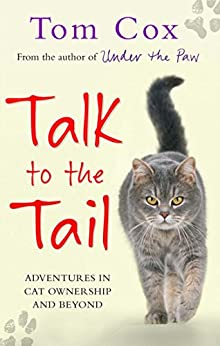 Talk to the Tail: Adventures in Cat Ownership and Beyond by [Cox, Tom]