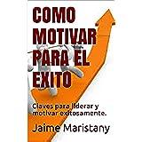 COMO MOTIVAR PARA EL EXITO: Claves para liderar y motivar exitosamente. (Liderazgo y motivación)