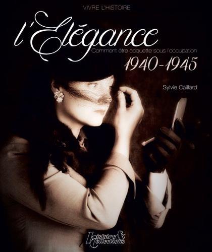 L'Elegance: Comment Etre coquette Sous L'occupation 1940-1945 (Vivre L'Histoire) par Sylvie Caillard