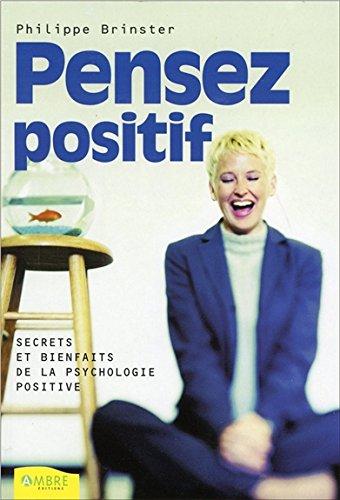 Pensez positif - Secrets et bienfaits de la psychologie positive