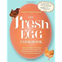 The Fresh Egg Cookbook: From Chicken to Kitchen, Recipes for Using Eggs from Farmers' Markets, Local Farms, and Your Own Backyard by Jennifer Trainer Thompson (2012-01-31)