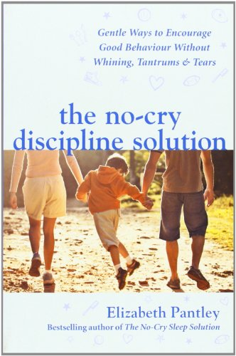 The No-Cry Discipline Solution. Gentle Ways to Encourage Good Behaviour without Whining, Tantrums and Tears (UK Ed): Gentle Ways to Promote Good General Reference General Reference