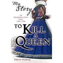 By Valerie Wilding To Kill a Queen an Elizabethan Girl's diary 1583 - 1586 (My Story) (new edition of 9780439963) [Diary]