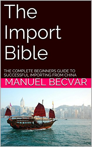 The Import Bible: The complete beginners guide to successful importing from China (English Edition)