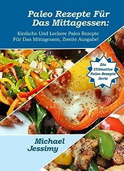 Paleo Rezepte zum Mittagessen: Einfache und Köstliche Paleo Mittagessen-Rezepte, Zweite Ausgabe  Neu & Verbessert!  (Ultimative Paleo Rezept Reihe) von [Jessimy, Michael]