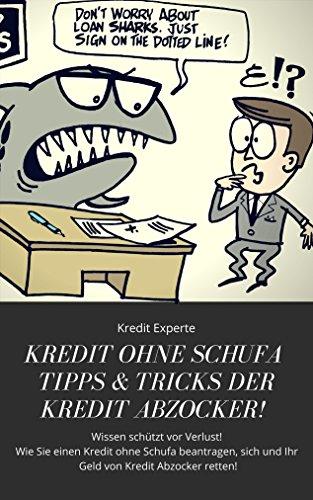 Kredit ohne Schufa Tipps & Tricks der Kredit Abzocker! Wissen schützt vor Verlust! Wie Sie einen...