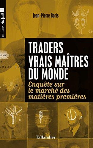 Traders, vrais matres de monde: Enqute sur le march des matires premires
