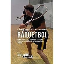 El Programa Completo de Entrenamiento de Fuerza para Raquetbol: Aumente la fuerza, velocidad, agilidad, y resistencia, a traves del entrenamiento de fuerza y una nutricion apropiada