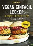 Vegan.Einfach.Lecker - 30 Minuten oder 10 Zutaten oder 1 Topf 101 pflanzliche, meist glutenfreie und köstliche Rezepte