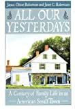 All Our Yesterdays: A Century of Family Life in an American Small Town by James Oliver Robertson (1993-03-01)