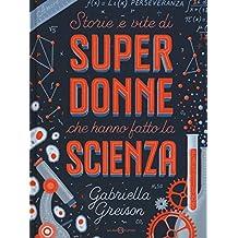 Storie e vite di superdonne che hanno fatto la scienza. Ediz. a colori
