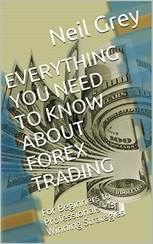 EVERYTHING YOU NEED TO KNOW ABOUT FOREX TRADING: For Beginners to Professionals + 3 Winning Strategies