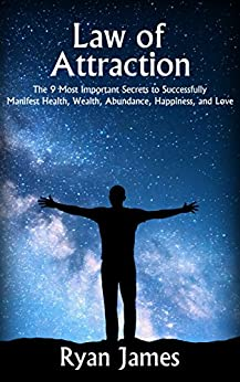 Law of Attraction: The 9 Most Important Secrets to Successfully Manifest Health, Wealth, Abundance, Happiness, and Love by [James, Ryan]