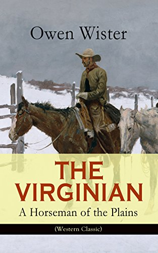 THE VIRGINIAN - A Horseman of the Plains (Western Classic): The First Cowboy Novel Set in the Wild West (English Edition)