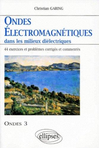 Ondes électromagnétiques dans les milieux diélectriques : Ondes 3, 44 exercices et problèmes corrigés et commentés