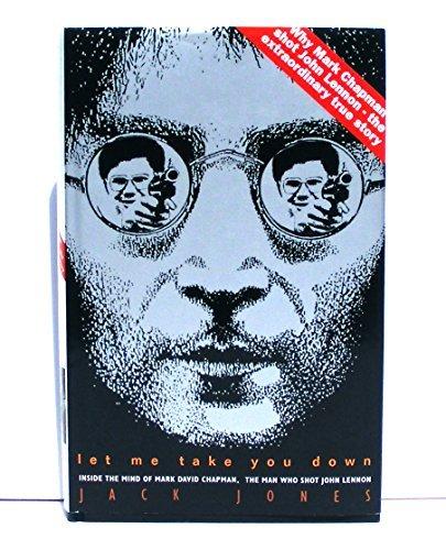 Let Me Take You Down. Inside the Mind of Mark David Chapman, The Man Who Shot John Lennon by JACK JONES (1993-08-02)