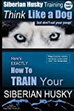 Siberian Husky Training  Think Like a Dog...but Don't Eat Your Poop!: Here's EXACTLY How To Train Your SIBERIAN HUSKY
