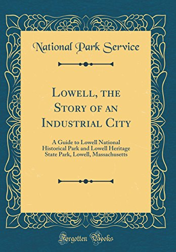 Lowell, the Story of an Industrial City: A Guide to Lowell National Historical Park and Lowell Heritage State Park, Lowell, Massachusetts (Classic Reprint) -