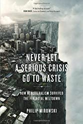 Never Let a Serious Crisis Go to Waste: How Neoliberalism Survived the Financial Meltdown by Philip Mirowski (2013-06-25)