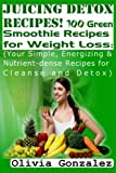 Juicing Detox Recipes! 100 Green Smoothie Recipes for Weight Loss: (Your Simple, Energizing & Nutrient-dense Recipes for Cleanse and Detox) by Olivia Gonzalez (2014-08-26)