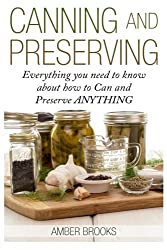 Canning and Preserving: Everything You Need to Know About How to Can and Preserve Anything! by Amber Brooks (2014-12-27)