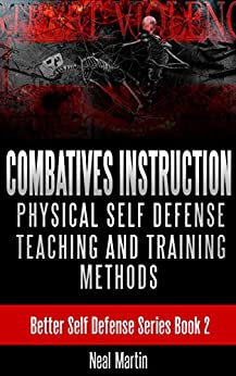 Combatives Instruction: Physical Self Defense Teaching And Training Methods (Better Self Defense Series Book 2) by [Martin, Neal]