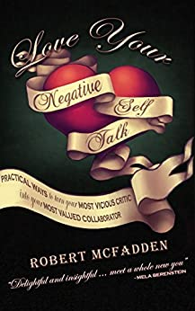 Love Your Negative Self-Talk: practical ways to turn your most vicious critic into your most valued collaborator by [McFadden, Robert]