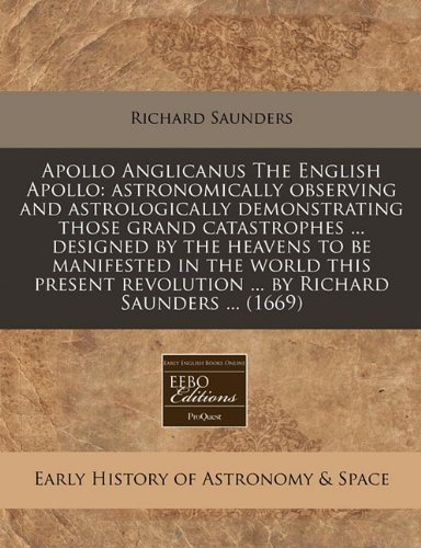 Apollo Anglicanus The English Apollo: astronomically observing and astrologically demonstrating those grand catastrophes ... designed by the heavens ... revolution ... by Richard Saunders ... (1669) by Richard Saunders (2011-01-17) par  Richard Saunders (Broché)