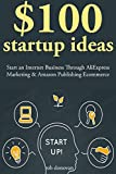 $100 Start Up Ideas: Start an Internet Business Through AliExpress Marketing & Amazon Publishing Ecommerce (English Edition)