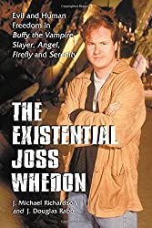 The Existential Joss Whedon: Evil and Human Freedom in Buffy the Vampire Slayer,Angel,Firefly and Serenity