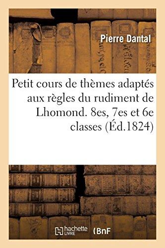 Petit cours de thèmes adaptés aux règles du rudiment de Lhomond à l'usage des 8es, 7es et 6e classes: Nouvelle édition augmentée d'un petit dictionnaire. Élèves par Dantal-P