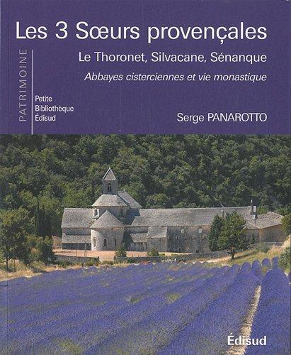 Les 3 soeurs provençales : Le Thoronet, Silvacane, Sénanque, abbayes cisterciennes et vie monastique