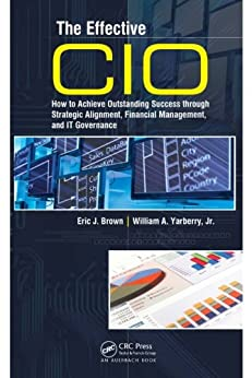 The Effective CIO: How to Achieve Outstanding Success through Strategic Alignment, Financial Management, and IT Governance by [Brown, Eric J., Yarberry, Jr., William A.]