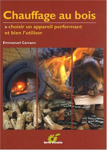Chauffage au bois : Choisir un appareil performant et bien l'utiliser par Emmanuel Carcano