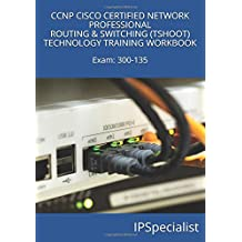 CCNP CISCO CERTIFIED NETWORK PROFESSIONAL ROUTING & SWITCHING (TSHOOT) TECHNOLOGY TRAINING WORKBOOK: Exam: 300-135