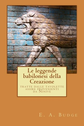 Le leggende babilonesi della Creazione: tratte dalle tavolette assire provenienti da Ninive