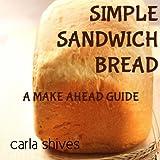 Simple Sandwich Bread: A Make Ahead Guide