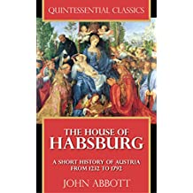 The House of Habsburg - A Short History of Austria from 1232 to 1792 [Quintessential Classics] (Illustrated) (English Edition)