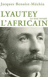 Lyautey l'africain ou le rêve immolé (1854-1934)