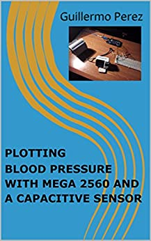 PLOTTING BLOOD PRESSURE WITH MEGA 2560 AND A CAPACITIVE SENSOR (ARDUINO Book 10) by [Perez, Guillermo]