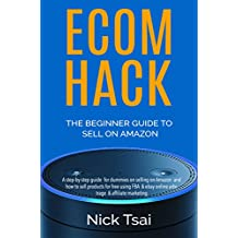 ECOM HACK – THE  BEGINNER GUIDE TO SELL ON  AMAZON : A step-by-step guide  for dummies on selling on Amazon  and how to sell products for free using FBA ... & affiliate marketing (English Edition)