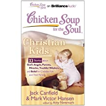 Christian Kids: 33 Stories About God's Angels, Parents, Miracles, Youthful Wisdom, and Belief for Christian Kids and Their Parents (Chicken Soup for the Soul)