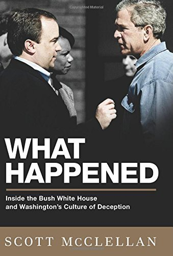 What Happened: Inside the Bush White House and What's Wrong with Washington: Inside the Bush White House and Washington's Culture of Deception by Scott McClellan (9-Jun-2008) Hardcover