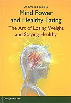 Mind Power and Healthy Eating: The Art of Losing Weight and Staying Healthy by [Spire, Josephine]