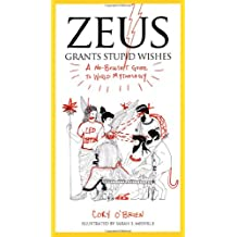 Zeus Grants Stupid Wishes: A No-Bullshit Guide to World Mythology.